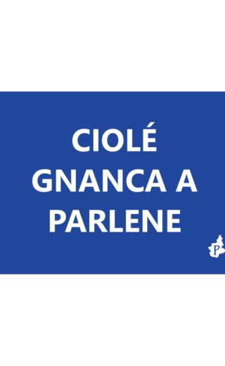 CIOLÉ  GNANCA A PARLENE (tacmesì 10)