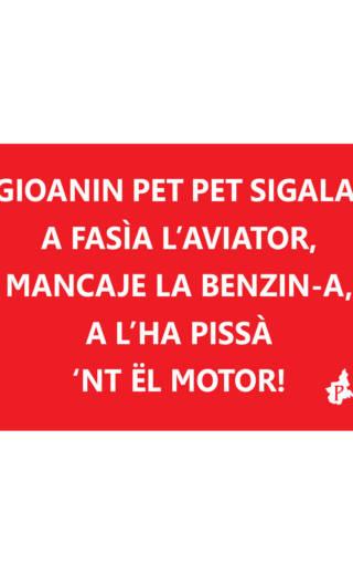 GIOANIN PET PET SIGALA, A FASÌA L'AVIATOR,  MANCAJE LA BENZIN-A,  A L'HA PISSÀ  'NT ËL MOTOR! (tacmesì 22)